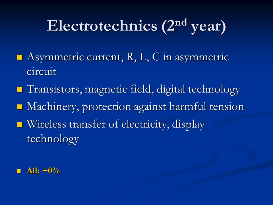 Electrotechnics (2 nd year) Asymmetric current, R, L, C in asymmetric circuit Asymmetric current, R, L, C in asymmetric circuit Transistors, magnetic field, digital technology Transistors, magnetic field, digital technology Machinery, protection against harmful tension Machinery, protection against harmful tension Wireless transfer of electricity, display technology Wireless transfer of electricity, display technology All: +0% All: +0%