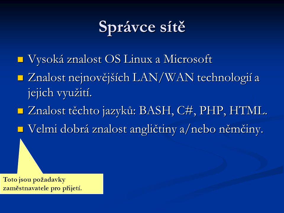 Správce systému Znalost OS Linux a Microsoft na administrátorské úrovni Znalost OS Linux a Microsoft na administrátorské úrovni Velmi dobrá znalost angličtiny slovem i písmem Velmi dobrá znalost angličtiny slovem i písmem Přehled v IT bezpečnosti a zálohování serverů.