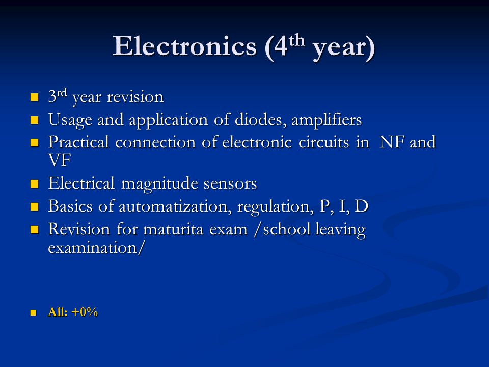 Electronics (4 th year) 3 rd year revision 3 rd year revision Usage and application of diodes, amplifiers Usage and application of diodes, amplifiers Practical connection of electronic circuits in NF and VF Practical connection of electronic circuits in NF and VF Electrical magnitude sensors Electrical magnitude sensors Basics of automatization, regulation, P, I, D Basics of automatization, regulation, P, I, D Revision for maturita exam /school leaving examination/ Revision for maturita exam /school leaving examination/ All: +0% All: +0%