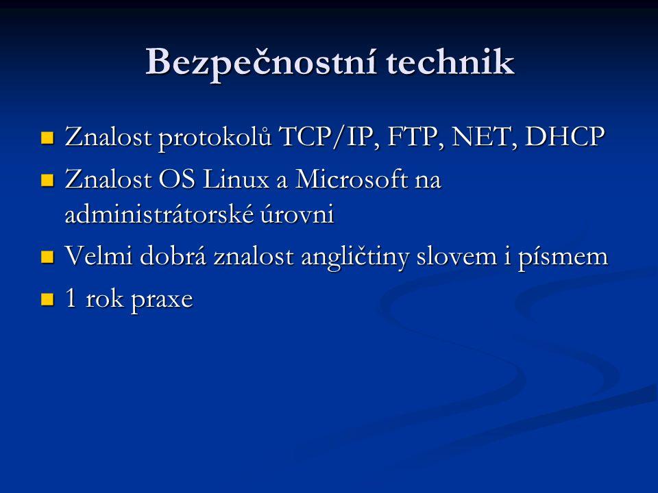 Bezpečnostní technik Znalost protokolů TCP/IP, FTP, NET, DHCP Znalost protokolů TCP/IP, FTP, NET, DHCP Znalost OS Linux a Microsoft na administrátorské úrovni Znalost OS Linux a Microsoft na administrátorské úrovni Velmi dobrá znalost angličtiny slovem i písmem Velmi dobrá znalost angličtiny slovem i písmem 1 rok praxe 1 rok praxe