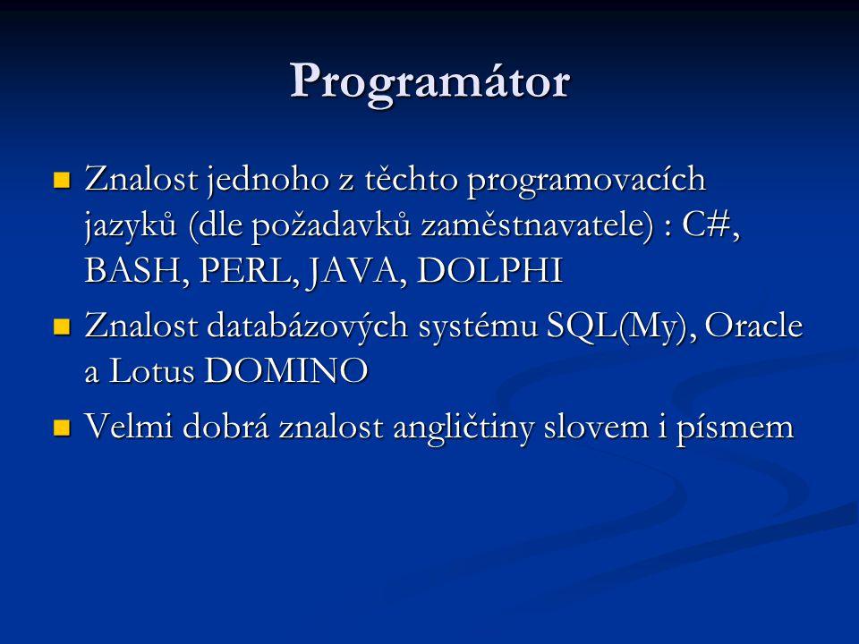 Programátor Znalost jednoho z těchto programovacích jazyků (dle požadavků zaměstnavatele) : C#, BASH, PERL, JAVA, DOLPHI Znalost jednoho z těchto programovacích jazyků (dle požadavků zaměstnavatele) : C#, BASH, PERL, JAVA, DOLPHI Znalost databázových systému SQL(My), Oracle a Lotus DOMINO Znalost databázových systému SQL(My), Oracle a Lotus DOMINO Velmi dobrá znalost angličtiny slovem i písmem Velmi dobrá znalost angličtiny slovem i písmem