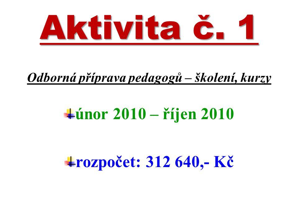 Aktivita č. 1 Odborná příprava pedagogů – školení, kurzy únor 2010 – říjen 2010 rozpočet: 312 640,- Kč