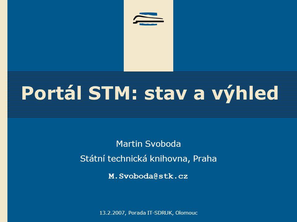 13.2.2007, Porada IT-SDRUK, Olomouc Portál STM: stav a výhled Martin Svoboda Státní technická knihovna, Praha M.Svoboda@stk.cz