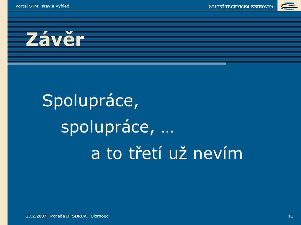S TáTNÍ TECHNICKá KNIHOVNA 13.2.2007, Porada IT-SDRUK, Olomouc Portál STM: stav a výhled 11 Závěr Spolupráce, spolupráce, … a to třetí už nevím