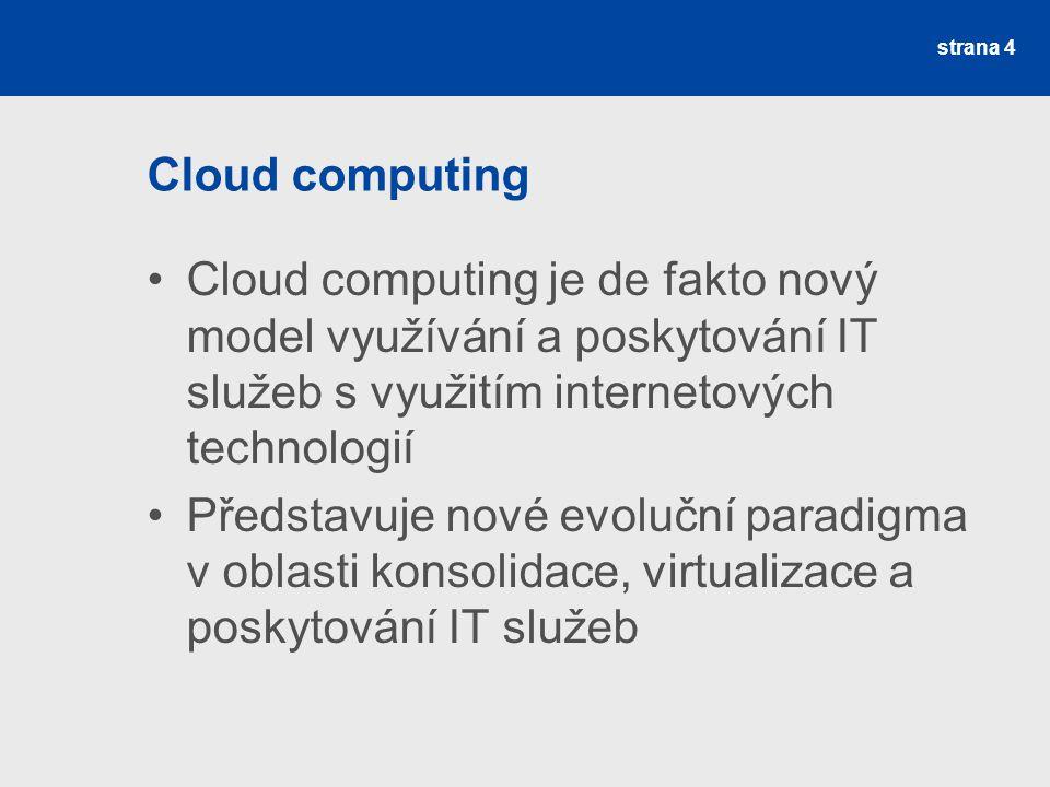 Cloud computing Cloud computing je de fakto nový model využívání a poskytování IT služeb s využitím internetových technologií Představuje nové evoluční paradigma v oblasti konsolidace, virtualizace a poskytování IT služeb strana 4