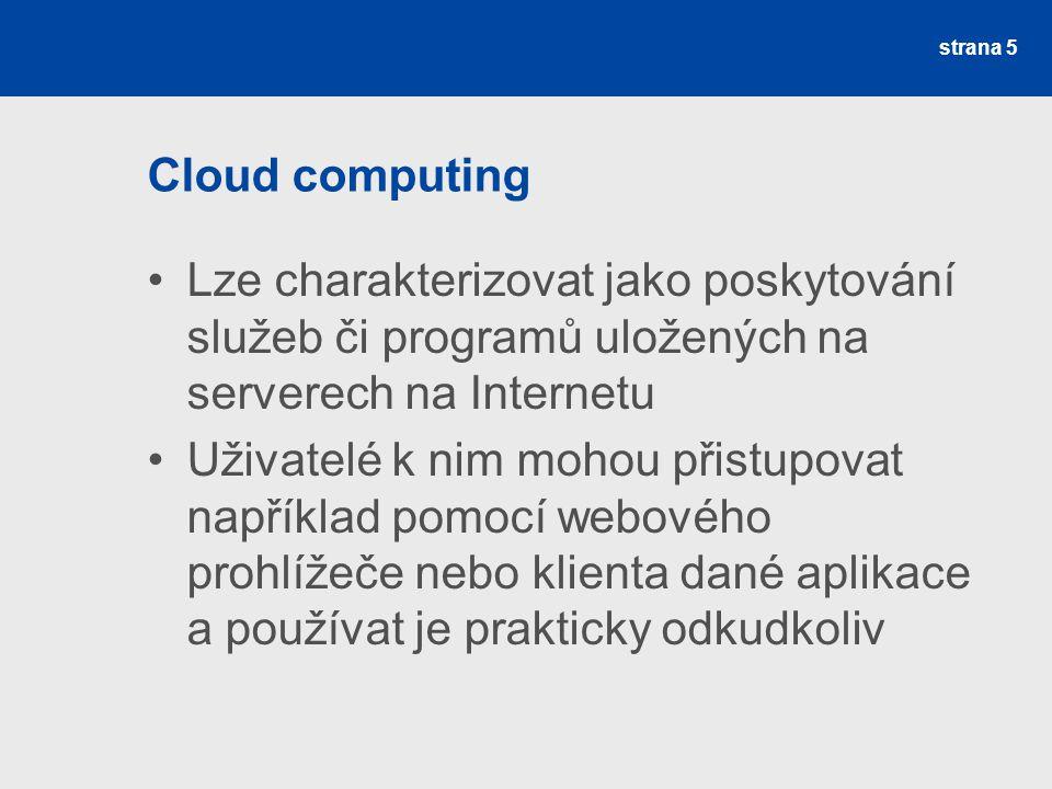 Cloud computing Lze charakterizovat jako poskytování služeb či programů uložených na serverech na Internetu Uživatelé k nim mohou přistupovat například pomocí webového prohlížeče nebo klienta dané aplikace a používat je prakticky odkudkoliv strana 5