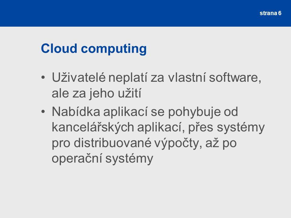 Cloud computing Uživatelé neplatí za vlastní software, ale za jeho užití Nabídka aplikací se pohybuje od kancelářských aplikací, přes systémy pro distribuované výpočty, až po operační systémy strana 6