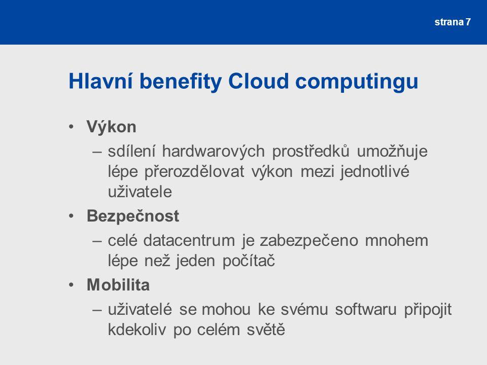 Hlavní benefity Cloud computingu Výkon –sdílení hardwarových prostředků umožňuje lépe přerozdělovat výkon mezi jednotlivé uživatele Bezpečnost –celé datacentrum je zabezpečeno mnohem lépe než jeden počítač Mobilita –uživatelé se mohou ke svému softwaru připojit kdekoliv po celém světě strana 7