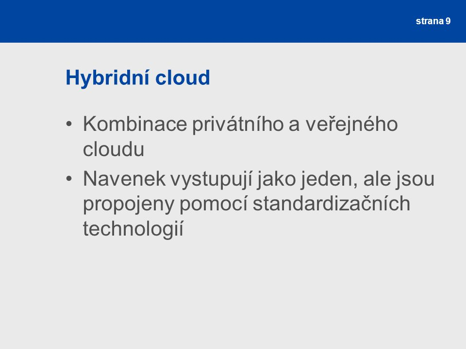 Hybridní cloud Kombinace privátního a veřejného cloudu Navenek vystupují jako jeden, ale jsou propojeny pomocí standardizačních technologií strana 9
