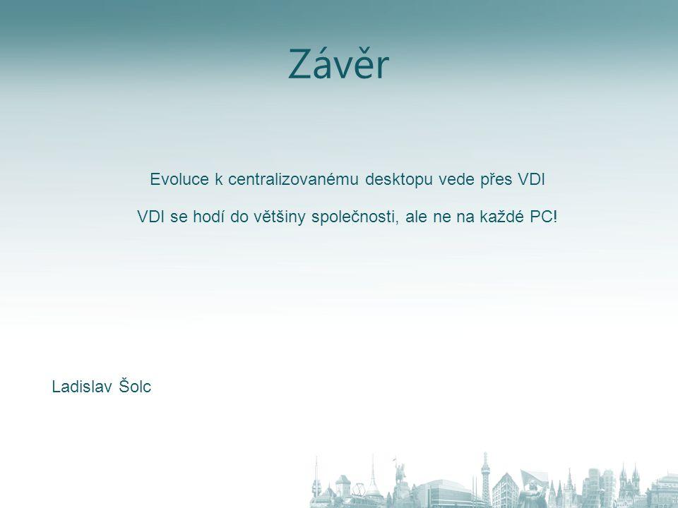 Závěr Evoluce k centralizovanému desktopu vede přes VDI VDI se hodí do většiny společnosti, ale ne na každé PC! Ladislav Šolc