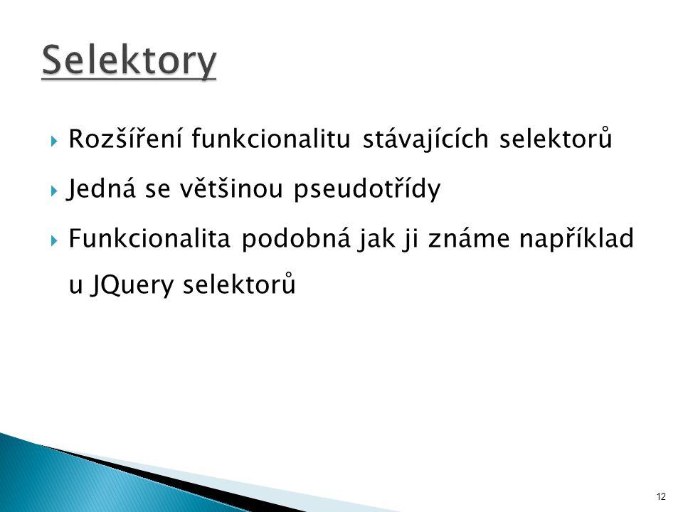  Rozšíření funkcionalitu stávajících selektorů  Jedná se většinou pseudotřídy  Funkcionalita podobná jak ji známe například u JQuery selektorů 12