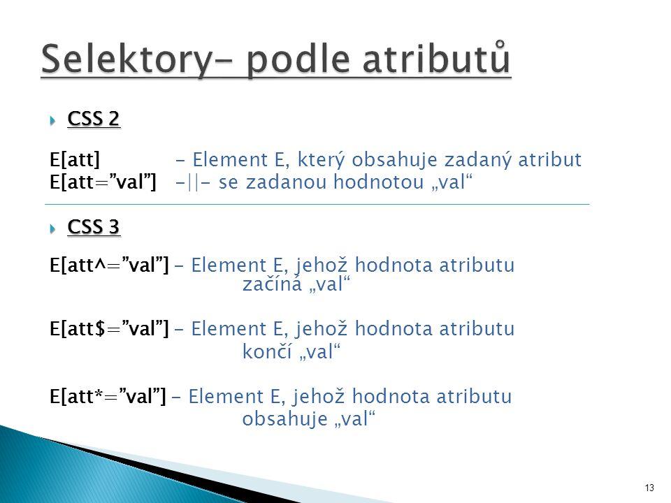 " CSS 2 E[att] - Element E, který obsahuje zadaný atribut E[att= val ] -||- se zadanou hodnotou ""val  CSS 3 E[att^= val ] - Element E, jehož hodnota atributu začíná ""val E[att$= val ] - Element E, jehož hodnota atributu končí ""val E[att*= val ] - Element E, jehož hodnota atributu obsahuje ""val 13"