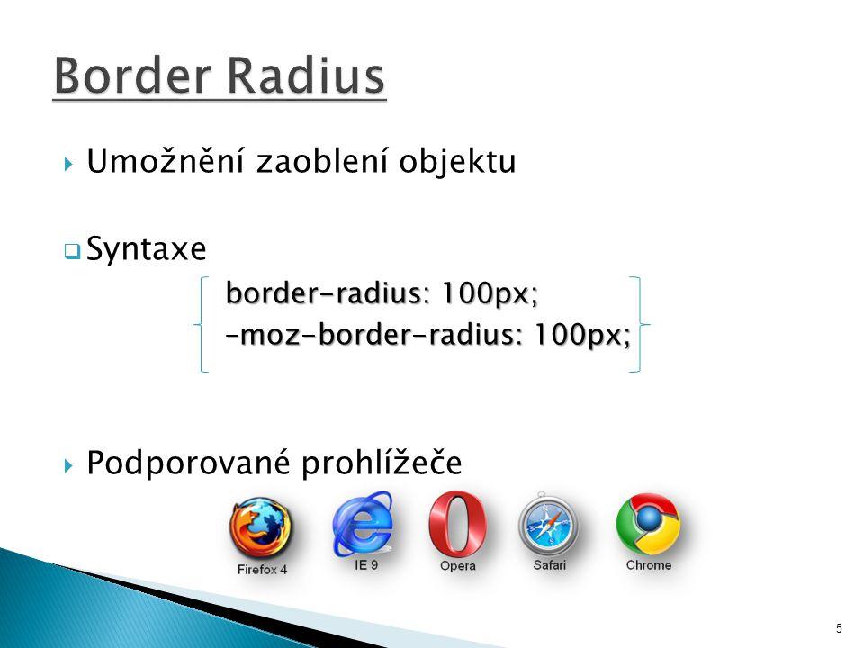  Umožnění zaoblení objektu  Syntaxe border-radius: 100px; –moz-border-radius: 100px; –moz-border-radius: 100px;  Podporované prohlížeče 5