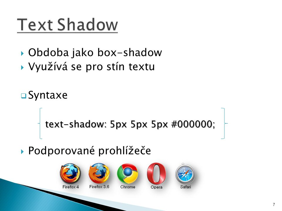  Obdoba jako box-shadow  Využívá se pro stín textu  Syntaxe text-shadow: 5px 5px 5px #000000;  Podporované prohlížeče 7