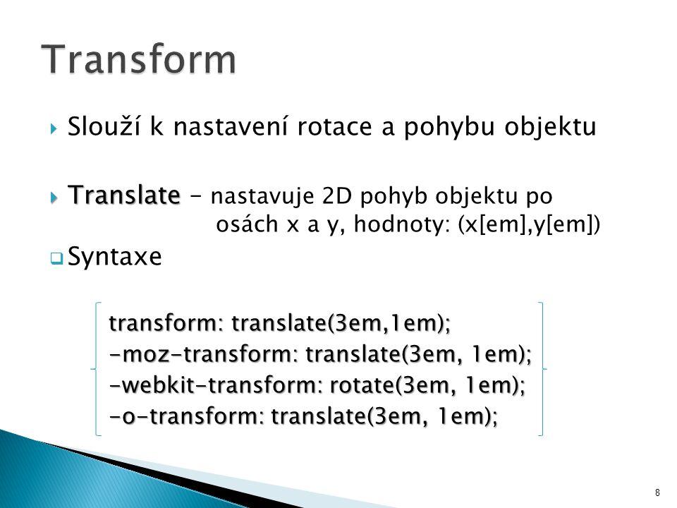  Slouží k nastavení rotace a pohybu objektu  Translate  Translate – nastavuje 2D pohyb objektu po osách x a y, hodnoty: (x[em],y[em])  Syntaxe transform: translate(3em,1em); -moz-transform: translate(3em, 1em); -webkit-transform: rotate(3em, 1em); -o-transform: translate(3em, 1em); 8