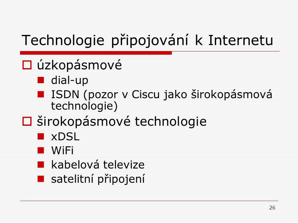 26 Technologie připojování k Internetu  úzkopásmové dial-up ISDN (pozor v Ciscu jako širokopásmová technologie)  širokopásmové technologie xDSL WiFi