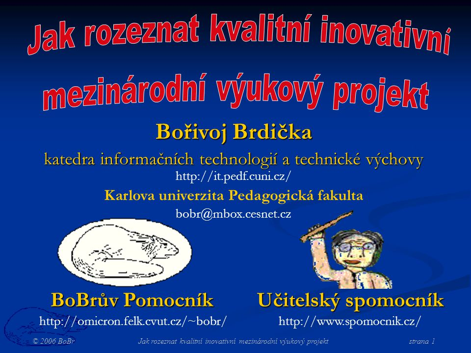 © 2006 BoBr Jak rozeznat kvalitní inovativní mezinárodní výukový projekt strana 1 BoBrův Pomocník http://omicron.felk.cvut.cz/~bobr/ Učitelský spomocník http://www.spomocnik.cz/ Bořivoj Brdička katedra informačních technologií a technické výchovy http://it.pedf.cuni.cz/ Karlova univerzita Pedagogická fakulta bobr@mbox.cesnet.cz