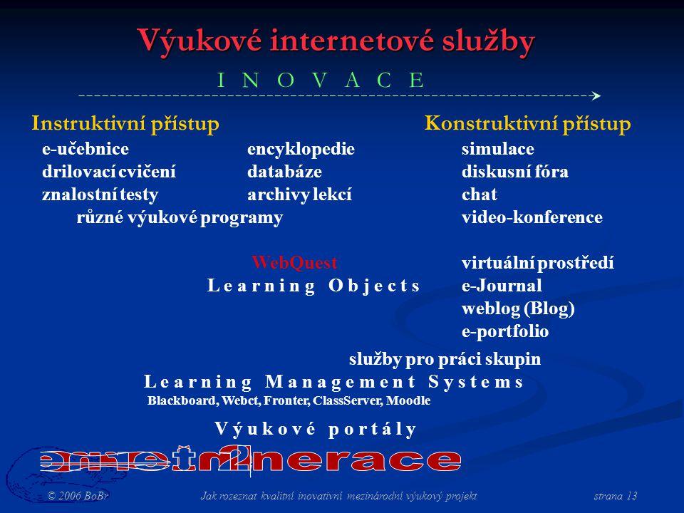 © 2006 BoBr Jak rozeznat kvalitní inovativní mezinárodní výukový projekt strana 13 Výukové internetové služby Konstruktivní přístupInstruktivní přístup e-učebniceencyklopedie drilovací cvičenídatabáze znalostní testyarchivy lekcí různé výukové programy WebQuest L e a r n i n g O b j e c t s simulace diskusní fóra chat video-konference virtuální prostředí e-Journal weblog (Blog) e-portfolio služby pro práci skupin L e a r n i n g M a n a g e m e n t S y s t e m s Blackboard, Webct, Fronter, ClassServer, Moodle V ý u k o v é p o r t á l y I N O V A C E