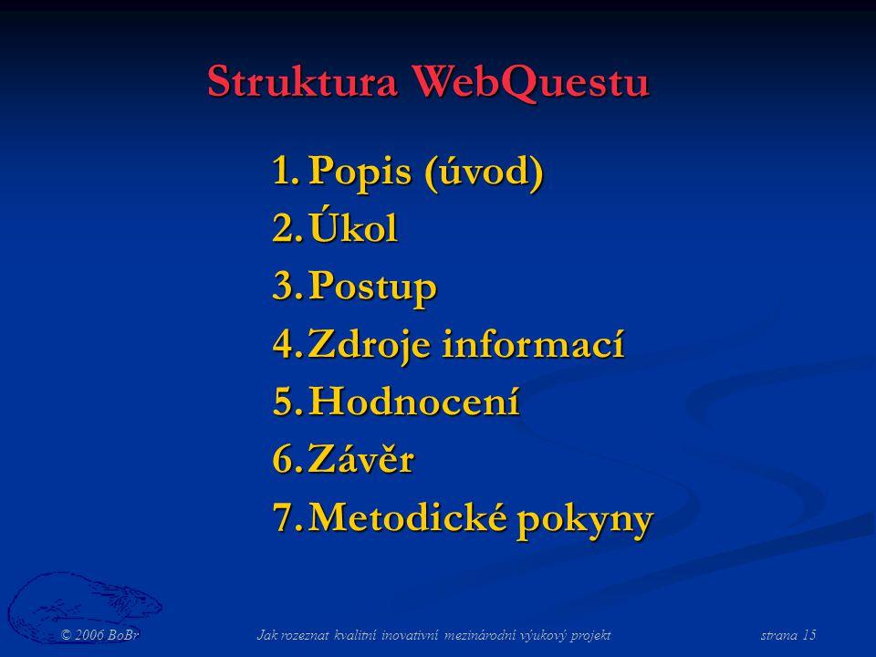 © 2006 BoBr Jak rozeznat kvalitní inovativní mezinárodní výukový projekt strana 15 Struktura WebQuestu 1.Popis (úvod) 2.Úkol 3.Postup 4.Zdroje informací 5.Hodnocení 6.Závěr 7.Metodické pokyny