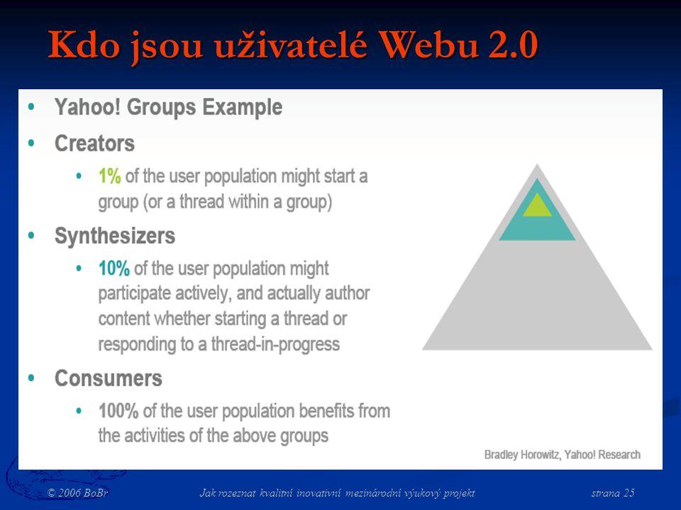 © 2006 BoBr Jak rozeznat kvalitní inovativní mezinárodní výukový projekt strana 25 Kdo jsou uživatelé Webu 2.0