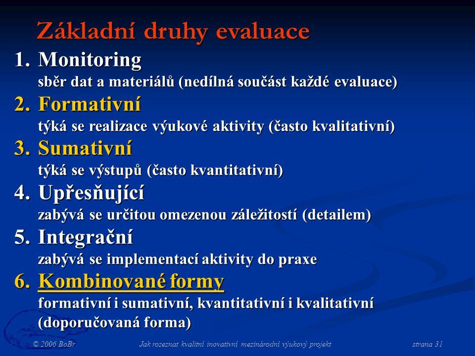 © 2006 BoBr Jak rozeznat kvalitní inovativní mezinárodní výukový projekt strana 31 Základní druhy evaluace 1.Monitoring sběr dat a materiálů (nedílná součást každé evaluace) 2.Formativní týká se realizace výukové aktivity (často kvalitativní) 3.Sumativní týká se výstupů (často kvantitativní) 4.Upřesňující zabývá se určitou omezenou záležitostí (detailem) 5.Integrační zabývá se implementací aktivity do praxe 6.Kombinované formy formativní i sumativní, kvantitativní i kvalitativní (doporučovaná forma)