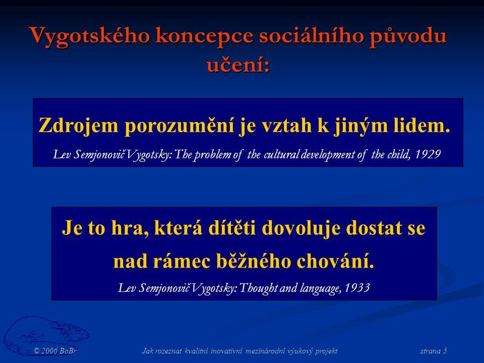 © 2006 BoBr Jak rozeznat kvalitní inovativní mezinárodní výukový projekt strana 5 Vygotského koncepce sociálního původu učení: Zdrojem porozumění je vztah k jiným lidem.