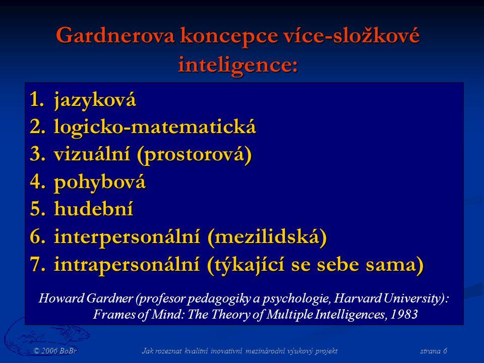 © 2006 BoBr Jak rozeznat kvalitní inovativní mezinárodní výukový projekt strana 6 1.jazyková 2.logicko-matematická 3.vizuální (prostorová) 4.pohybová 5.hudební 6.interpersonální (mezilidská) 7.intrapersonální (týkající se sebe sama) Howard Gardner (profesor pedagogiky a psychologie, Harvard University): Frames of Mind: The Theory of Multiple Intelligences, 1983 Gardnerova koncepce více-složkové inteligence: