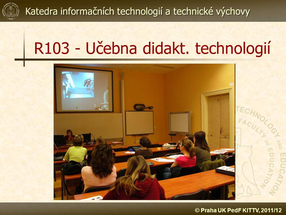 Katedra informačních technologií a technické výchovy © Praha UK PedF KITTV, 2011/12 R103 - Učebna didakt. technologií