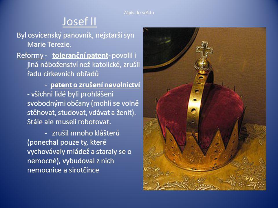 Zápis do sešitu Josef II Byl osvícenský panovník, nejstarší syn Marie Terezie. Reformy - toleranční patent- povolil i jiná náboženství než katolické,