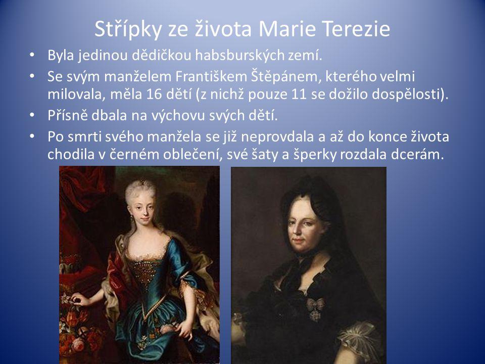 Střípky ze života Marie Terezie Byla jedinou dědičkou habsburských zemí. Se svým manželem Františkem Štěpánem, kterého velmi milovala, měla 16 dětí (z