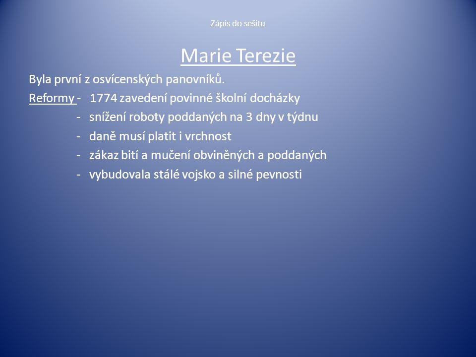 Zápis do sešitu Marie Terezie Byla první z osvícenských panovníků. Reformy - 1774 zavedení povinné školní docházky - snížení roboty poddaných na 3 dny