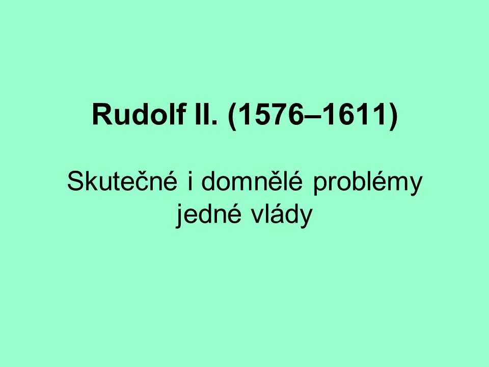 Rudolf II. (1576–1611) Skutečné i domnělé problémy jedné vlády