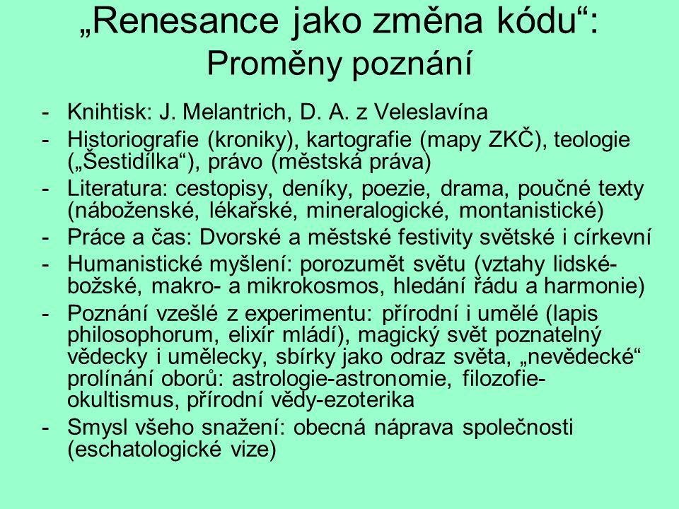 """""""Renesance jako změna kódu"""": Proměny poznání -Knihtisk: J. Melantrich, D. A. z Veleslavína -Historiografie (kroniky), kartografie (mapy ZKČ), teologie"""