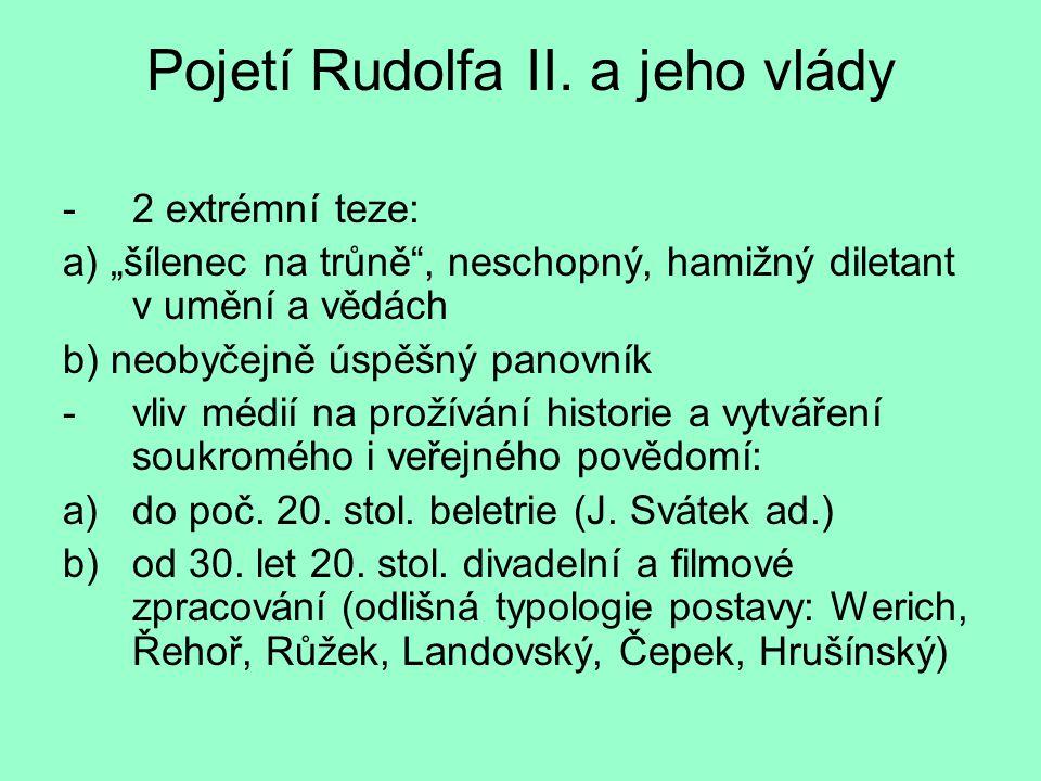 """Pojetí Rudolfa II. a jeho vlády -2 extrémní teze: a) """"šílenec na trůně"""", neschopný, hamižný diletant v umění a vědách b) neobyčejně úspěšný panovník -"""