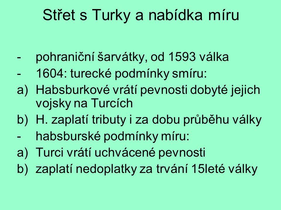 Střet s Turky a nabídka míru -pohraniční šarvátky, od 1593 válka -1604: turecké podmínky smíru: a)Habsburkové vrátí pevnosti dobyté jejich vojsky na T