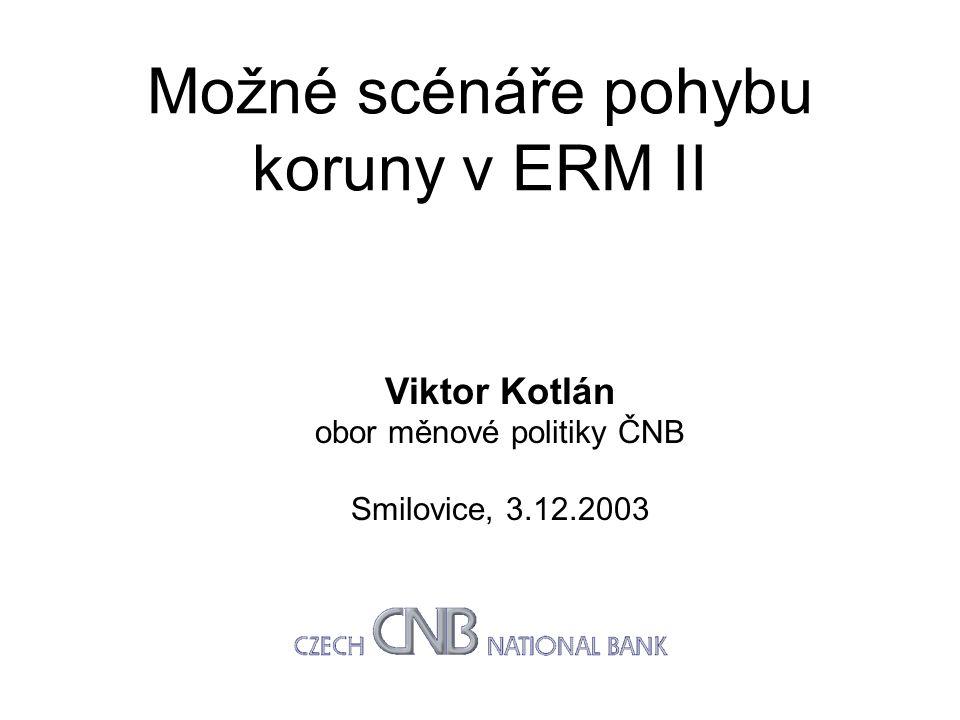 Možné scénáře pohybu koruny v ERM II Viktor Kotlán obor měnové politiky ČNB Smilovice, 3.12.2003