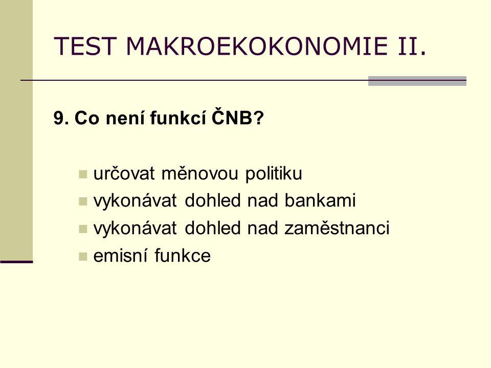 TEST MAKROEKOKONOMIE II. 9. Co není funkcí ČNB? určovat měnovou politiku vykonávat dohled nad bankami vykonávat dohled nad zaměstnanci emisní funkce