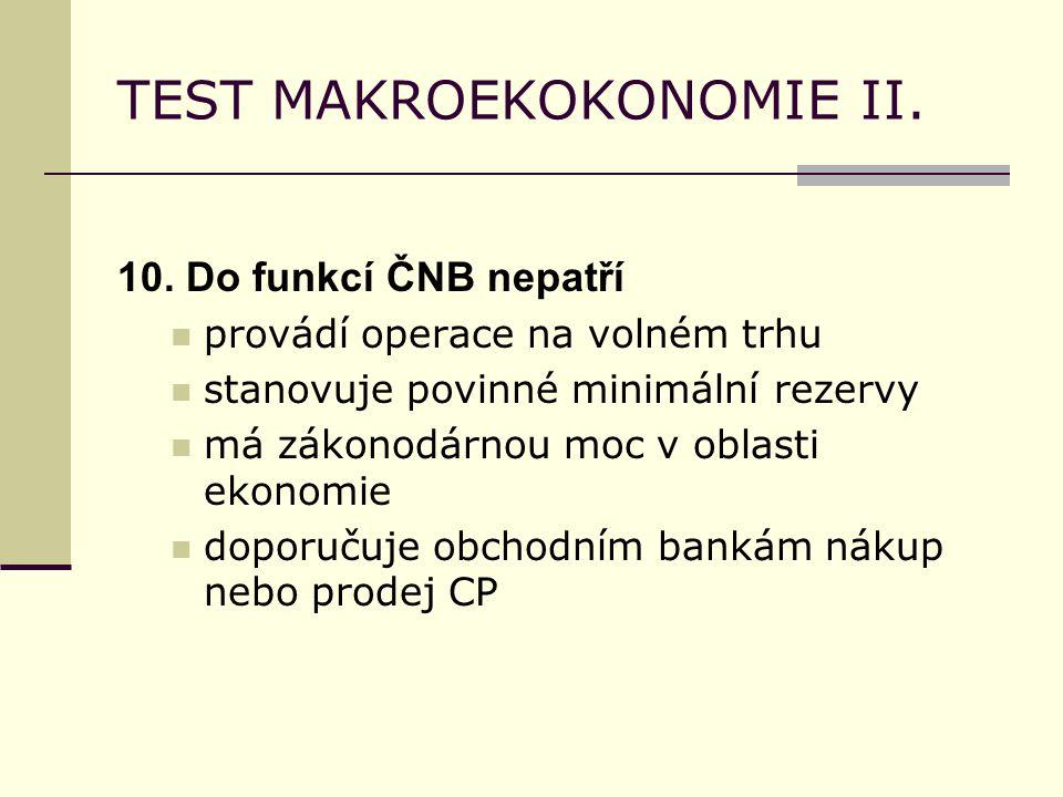 TEST MAKROEKOKONOMIE II. 10. Do funkcí ČNB nepatří provádí operace na volném trhu stanovuje povinné minimální rezervy má zákonodárnou moc v oblasti ek