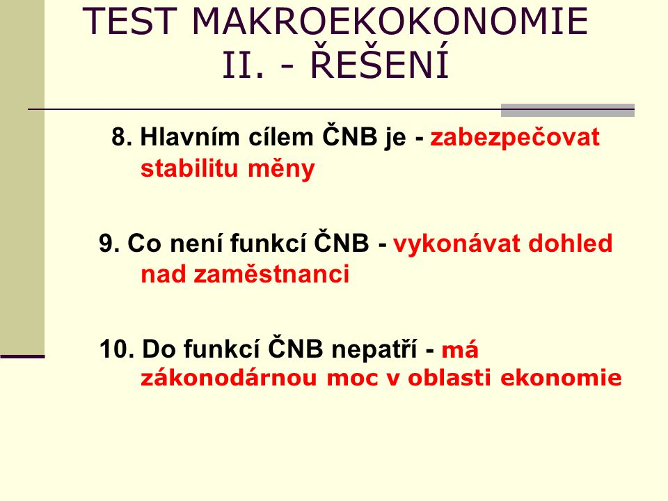 TEST MAKROEKOKONOMIE II. - ŘEŠENÍ 8. Hlavním cílem ČNB je - zabezpečovat stabilitu měny 9. Co není funkcí ČNB - vykonávat dohled nad zaměstnanci 10. D