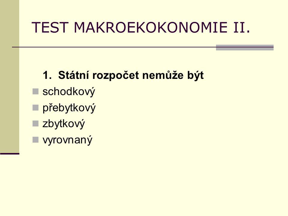 TEST MAKROEKOKONOMIE II. 1. Státní rozpočet nemůže být schodkový přebytkový zbytkový vyrovnaný