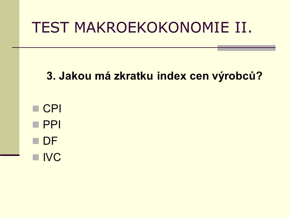 TEST MAKROEKOKONOMIE II. 3. Jakou má zkratku index cen výrobců? CPI PPI DF IVC