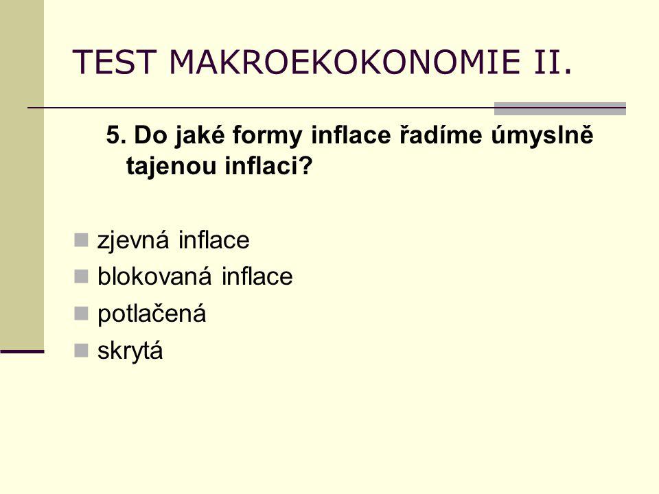 TEST MAKROEKOKONOMIE II. 5. Do jaké formy inflace řadíme úmyslně tajenou inflaci? zjevná inflace blokovaná inflace potlačená skrytá