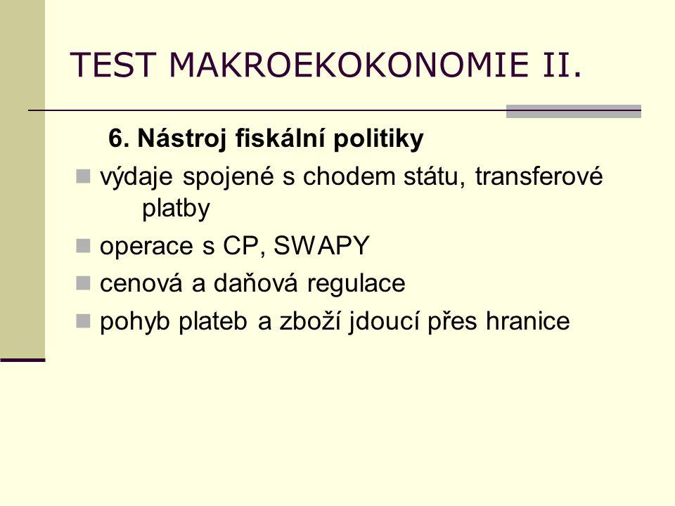 TEST MAKROEKOKONOMIE II. 6. Nástroj fiskální politiky výdaje spojené s chodem státu, transferové platby operace s CP, SWAPY cenová a daňová regulace p