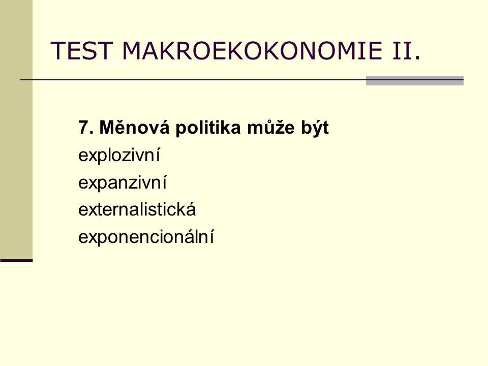 TEST MAKROEKOKONOMIE II. 7. Měnová politika může být explozivní expanzivní externalistická exponencionální