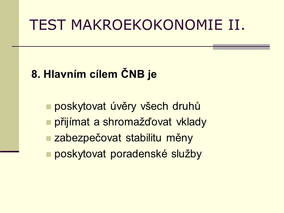 TEST MAKROEKOKONOMIE II. 8. Hlavním cílem ČNB je poskytovat úvěry všech druhů přijímat a shromažďovat vklady zabezpečovat stabilitu měny poskytovat po