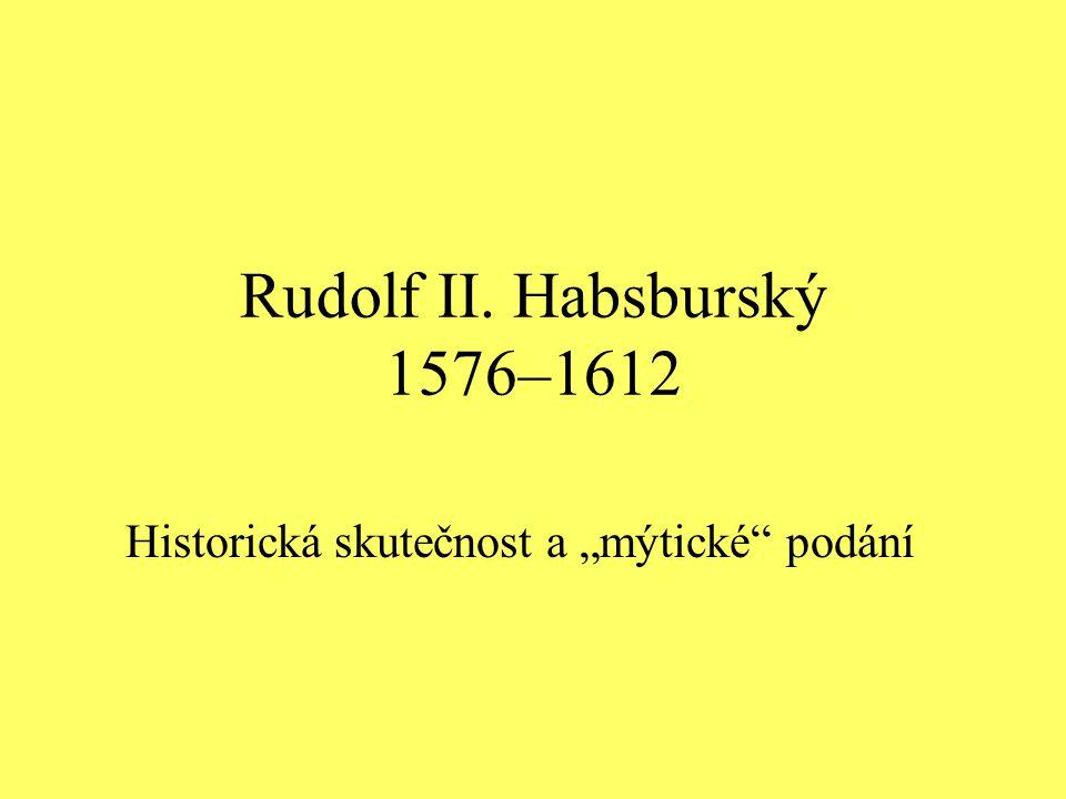 """Rudolf II. Habsburský 1576–1612 Historická skutečnost a """"mýtické"""" podání"""