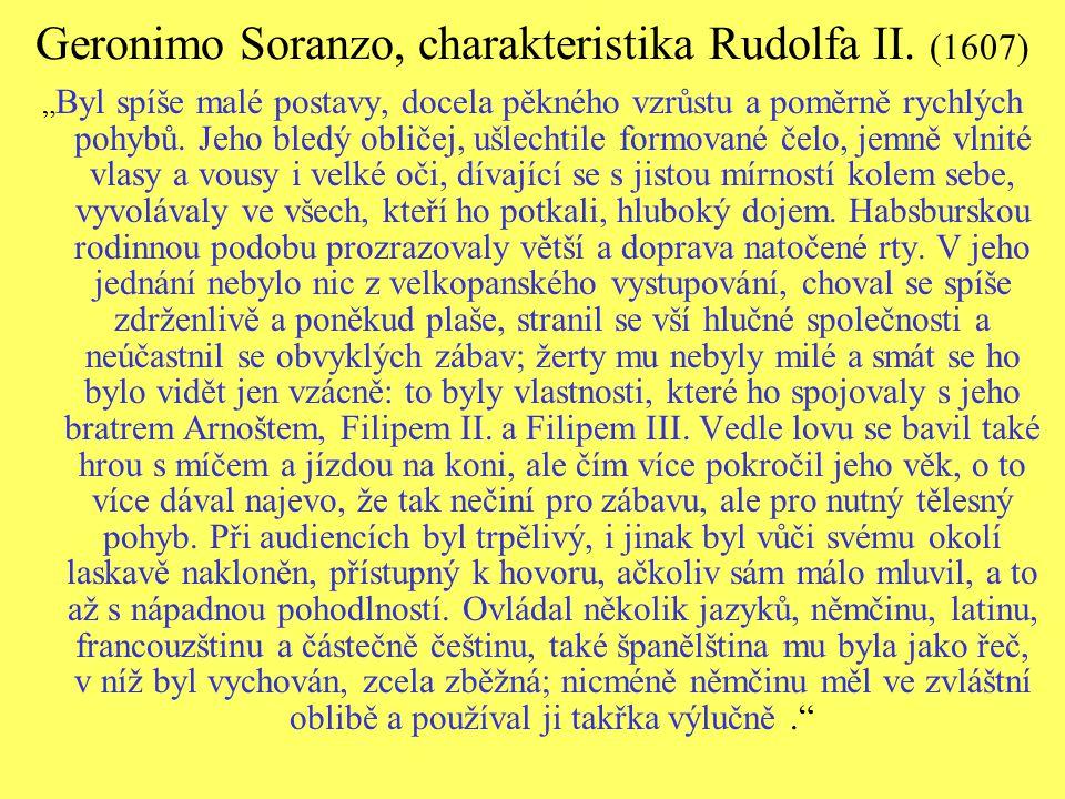 """Geronimo Soranzo, charakteristika Rudolfa II. (1607) """" Byl spíše malé postavy, docela pěkného vzrůstu a poměrně rychlých pohybů. Jeho bledý obličej, u"""