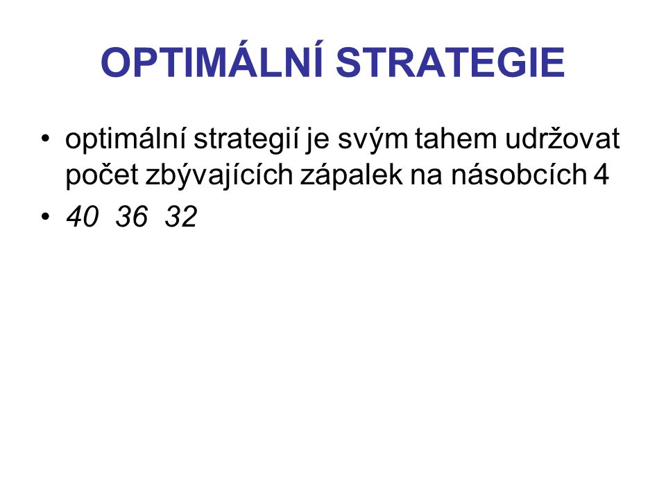 OPTIMÁLNÍ STRATEGIE optimální strategií je svým tahem udržovat počet zbývajících zápalek na násobcích 4 40 36 32