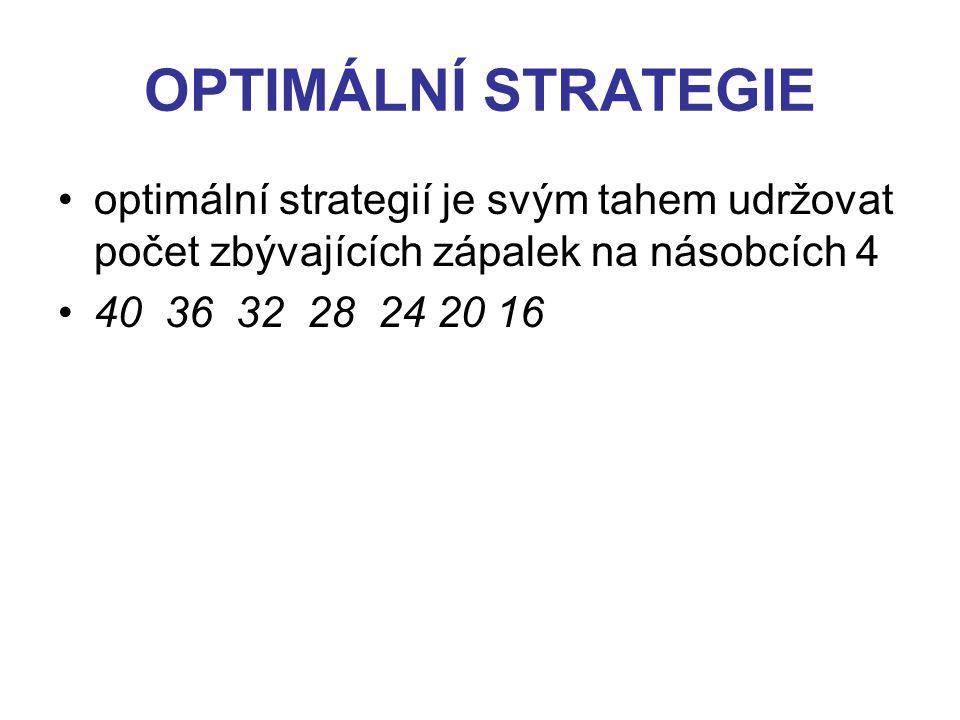 OPTIMÁLNÍ STRATEGIE optimální strategií je svým tahem udržovat počet zbývajících zápalek na násobcích 4 40 36 32 28 24 20 16