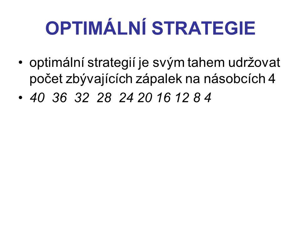 OPTIMÁLNÍ STRATEGIE optimální strategií je svým tahem udržovat počet zbývajících zápalek na násobcích 4 40 36 32 28 24 20 16 12 8 4
